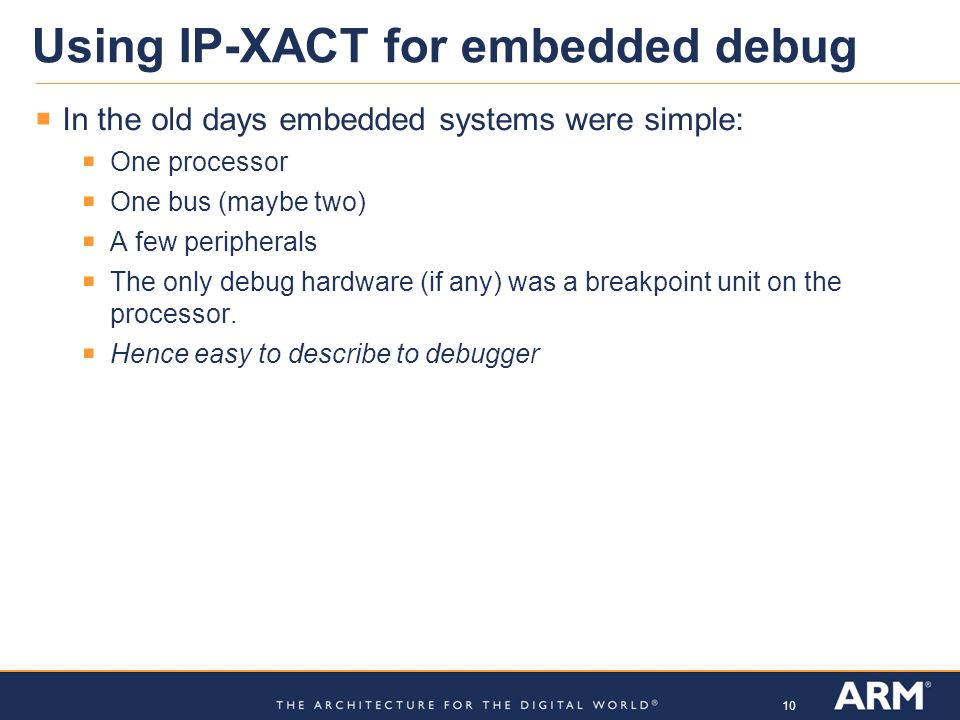 10 Using IP-XACT for embedded debug In the old days embedded systems were simple: One processor One bus (maybe two) A few peripherals The only debug h