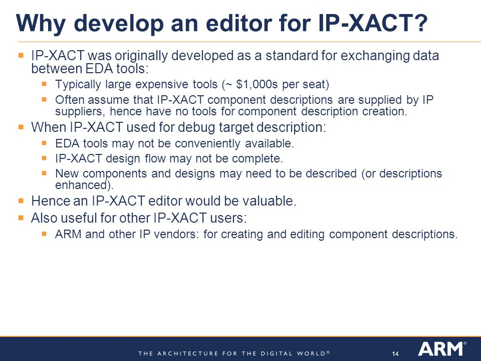 14 Why develop an editor for IP-XACT? IP-XACT was originally developed as a standard for exchanging data between EDA tools: Typically large expensive