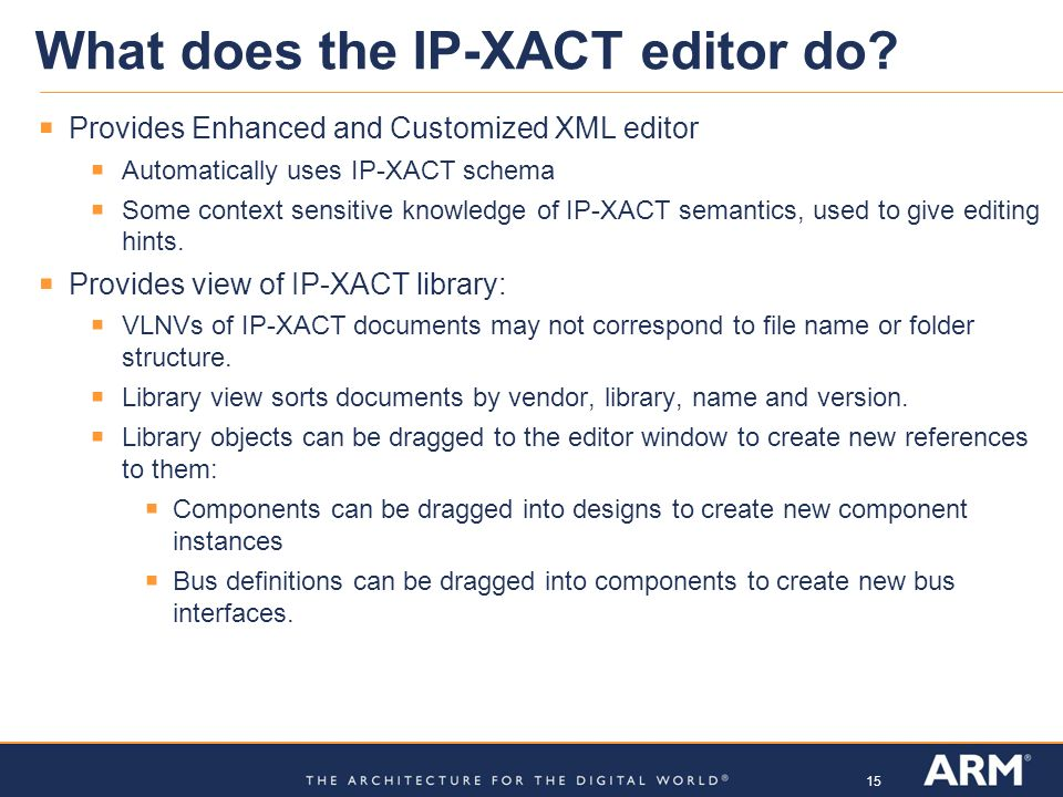 15 What does the IP-XACT editor do? Provides Enhanced and Customized XML editor Automatically uses IP-XACT schema Some context sensitive knowledge of