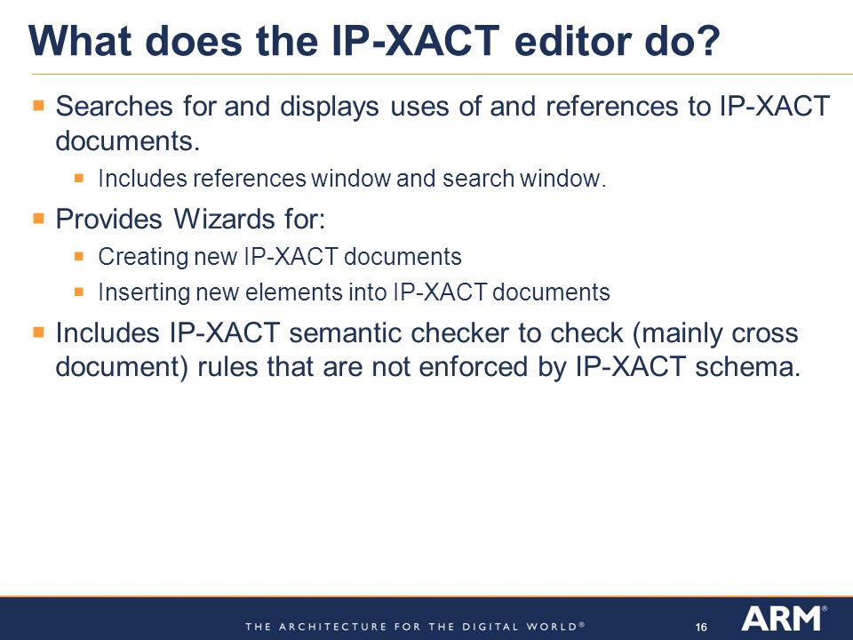 16 What does the IP-XACT editor do? Searches for and displays uses of and references to IP-XACT documents. Includes references window and search windo