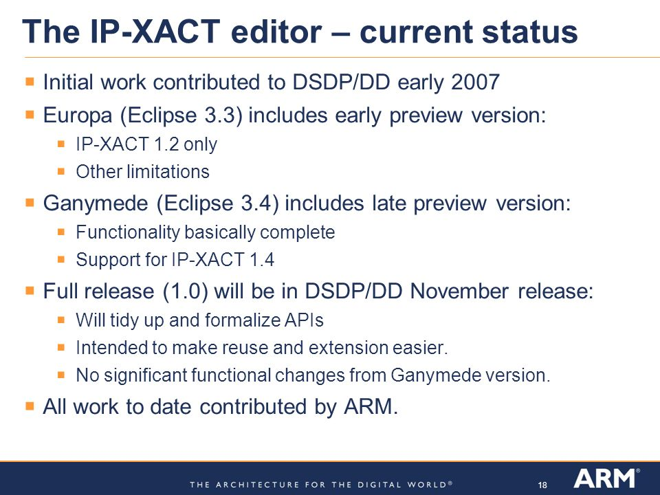 18 The IP-XACT editor – current status Initial work contributed to DSDP/DD early 2007 Europa (Eclipse 3.3) includes early preview version: IP-XACT 1.2
