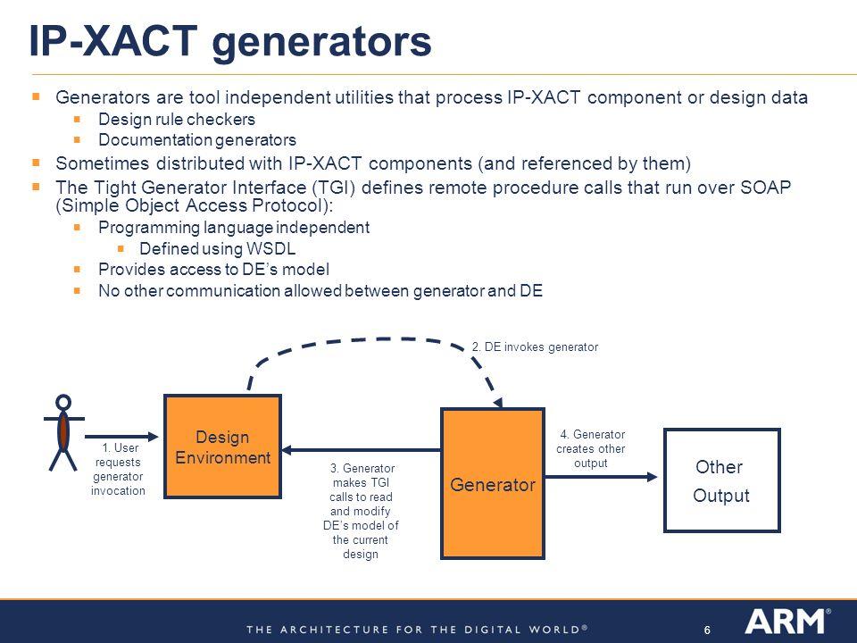 6 IP-XACT generators Generators are tool independent utilities that process IP-XACT component or design data Design rule checkers Documentation genera