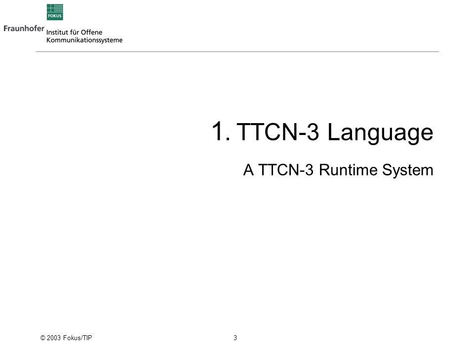 © 2003 Fokus/TIP 4 TTCN-3 The Testing and Test Control Notation (version 3) Standardized by ETSI 1999-2001 The standardized test specification and test implementation language Wide scope of application –applicable to many kinds of test applications not just conformance, i.e.