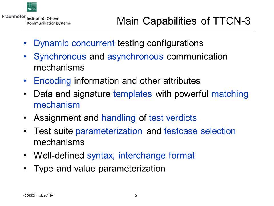 © 2003 Fokus/TIP 6 TTCN-3 and Related Standards ETSI ES 201 873-1TTCN-3 Core Language (CL) 2nd presentation … ETSI ES 201 873-5TTCN-3 TTCN-3 Runtime Interface (TRI) Later in this presentation ETSI ES 201 873-6TTCN-3 TTCN-3 Control Interfaces (TCI) 2nd presentation