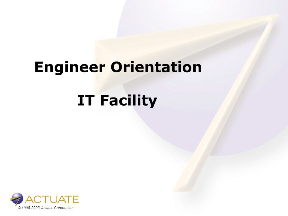 © 1995-2005, Actuate Corporation Engineer Orientation IT Facility