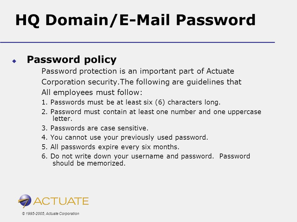 © 1995-2005, Actuate Corporation HQ Domain/E-Mail Password Password policy Password protection is an important part of Actuate Corporation security.Th