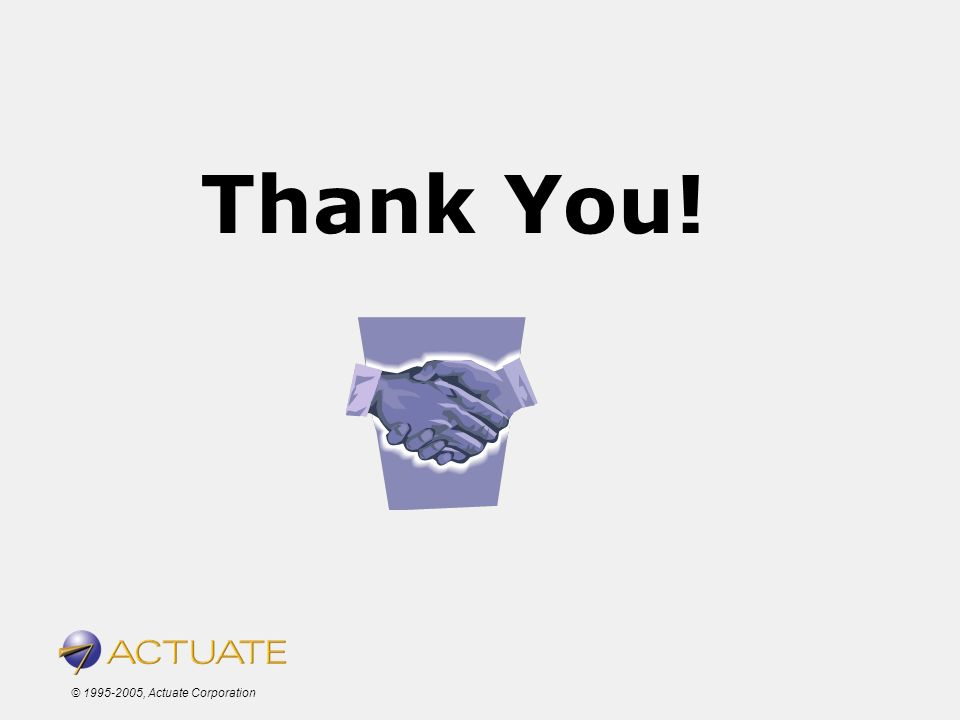 © 1995-2005, Actuate Corporation Thank You!