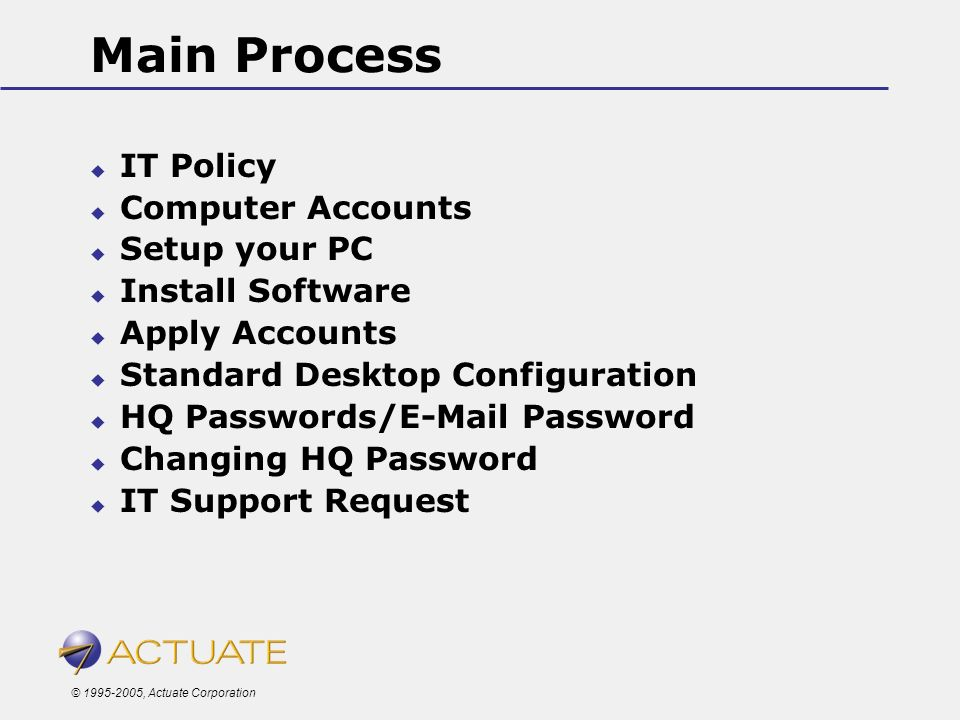 © 1995-2005, Actuate Corporation Main Process IT Policy Computer Accounts Setup your PC Install Software Apply Accounts Standard Desktop Configuration
