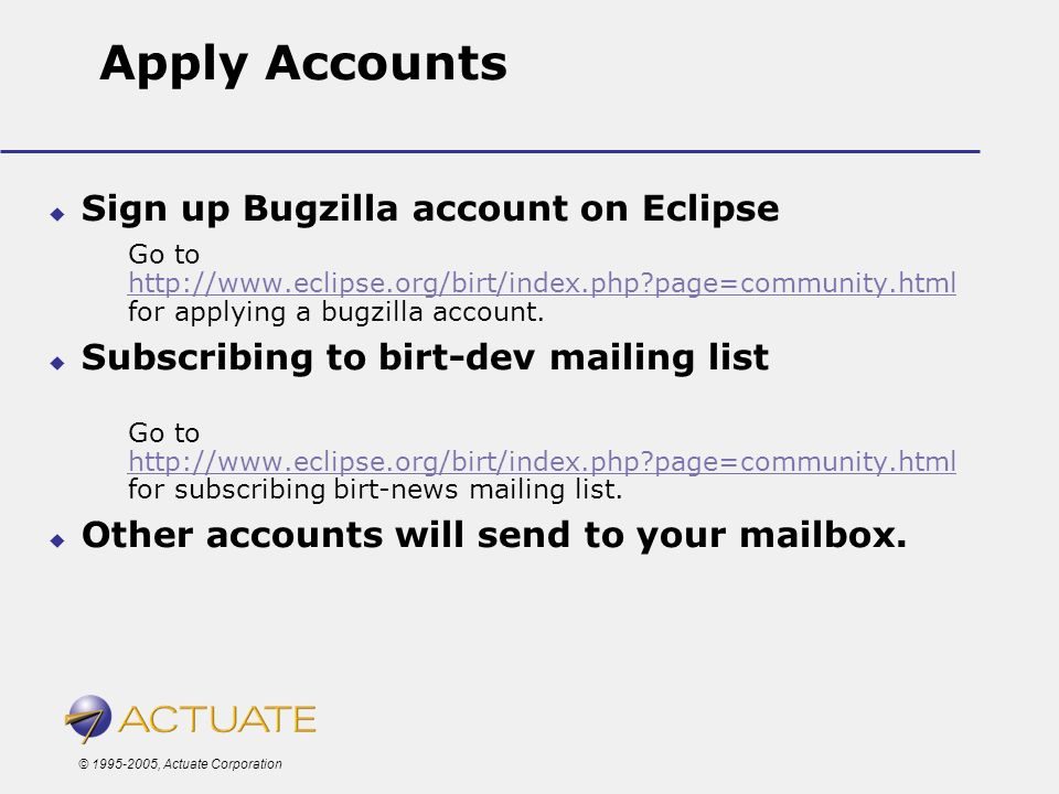 © 1995-2005, Actuate Corporation Apply Accounts Sign up Bugzilla account on Eclipse Go to http://www.eclipse.org/birt/index.php?page=community.html fo