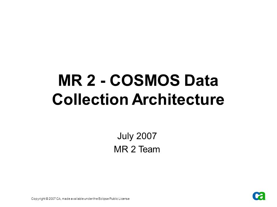 Copyright © 2007 CA, made available under the Eclipse Public License MR 2 - COSMOS Data Collection Architecture July 2007 MR 2 Team