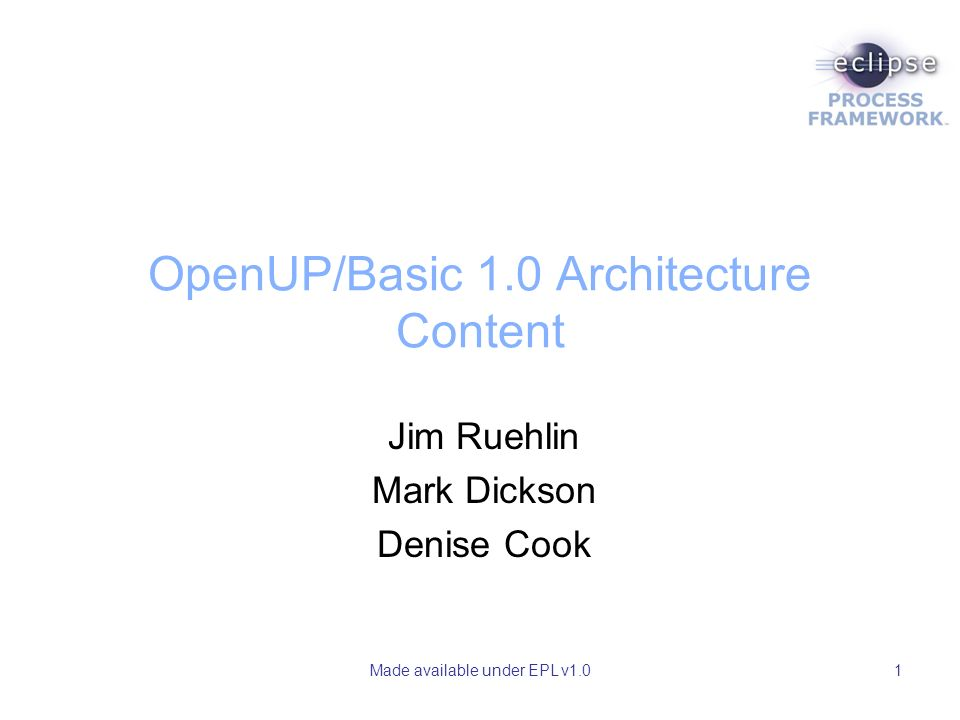 Made available under EPL v1.01 OpenUP/Basic 1.0 Architecture Content Jim Ruehlin Mark Dickson Denise Cook