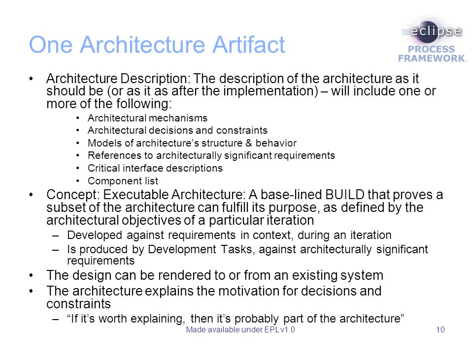 Made available under EPL v1.010 One Architecture Artifact Architecture Description: The description of the architecture as it should be (or as it as after the implementation) – will include one or more of the following: Architectural mechanisms Architectural decisions and constraints Models of architectures structure & behavior References to architecturally significant requirements Critical interface descriptions Component list Concept: Executable Architecture: A base-lined BUILD that proves a subset of the architecture can fulfill its purpose, as defined by the architectural objectives of a particular iteration –Developed against requirements in context, during an iteration –Is produced by Development Tasks, against architecturally significant requirements The design can be rendered to or from an existing system The architecture explains the motivation for decisions and constraints –If its worth explaining, then its probably part of the architecture