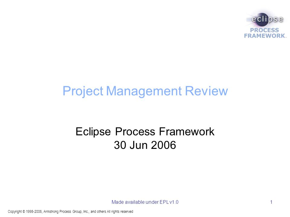 Copyright © 1998-2006, Armstrong Process Group, Inc., and others All rights reserved Made available under EPL v1.01 Project Management Review Eclipse