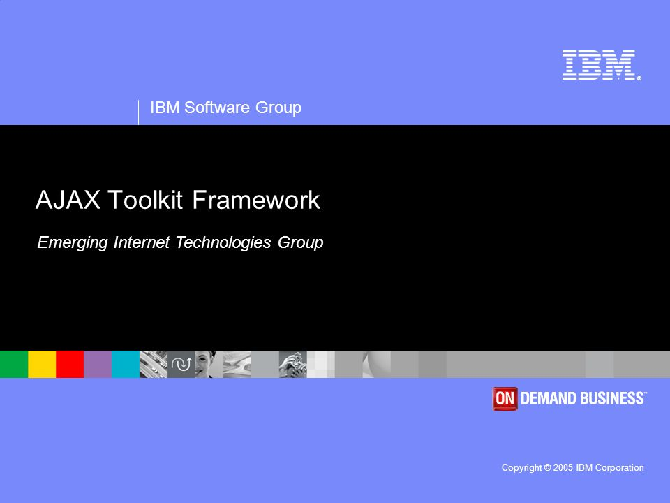 ® IBM Software Group Copyright © 2005 IBM Corporation AJAX Toolkit Framework Emerging Internet Technologies Group