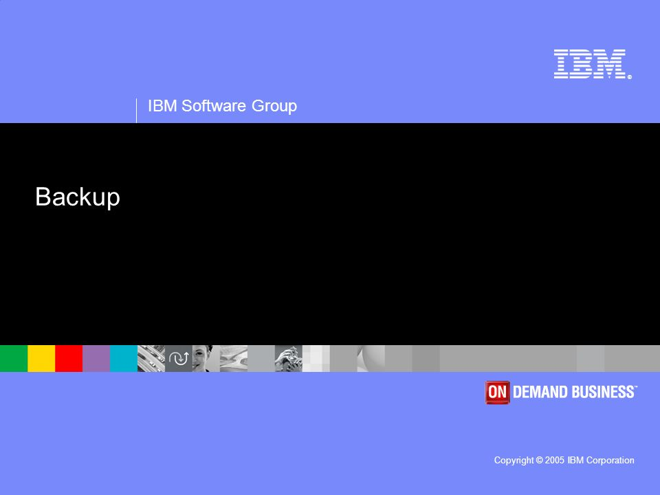 ® IBM Software Group Copyright © 2005 IBM Corporation Backup