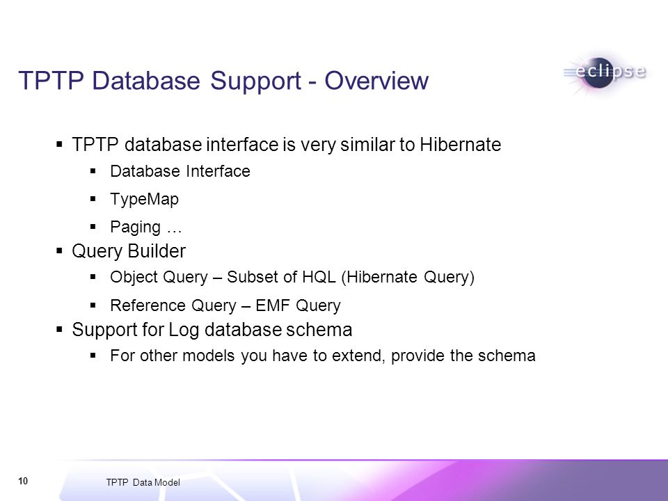 TPTP Data Model 10 TPTP Database Support - Overview TPTP database interface is very similar to Hibernate Database Interface TypeMap Paging … Query Builder Object Query – Subset of HQL (Hibernate Query) Reference Query – EMF Query Support for Log database schema For other models you have to extend, provide the schema