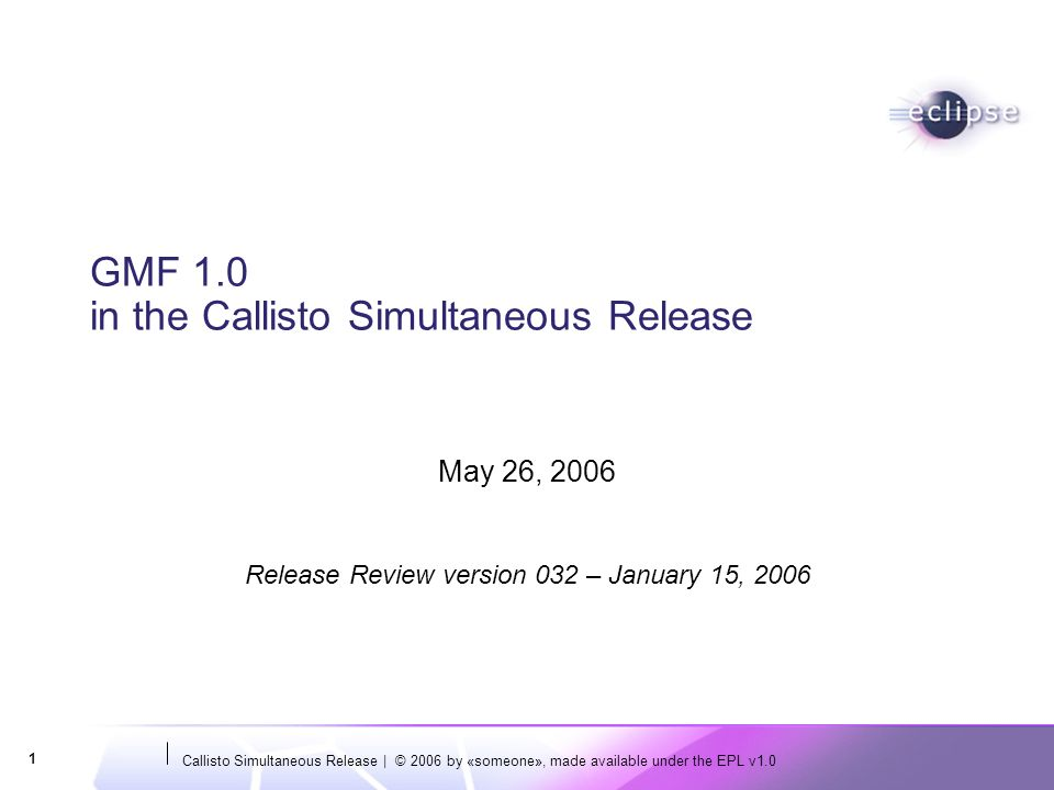 Callisto Simultaneous Release | © 2006 by «someone», made available under the EPL v1.0 1 GMF 1.0 in the Callisto Simultaneous Release May 26, 2006 Rel