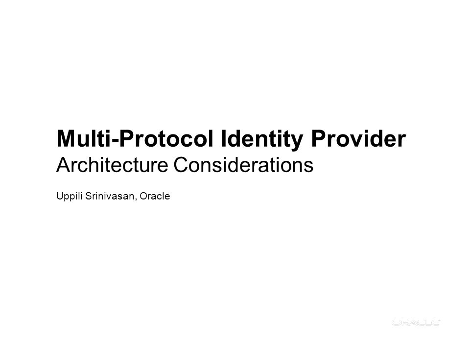 Multi-Protocol Identity Provider Architecture Considerations Uppili Srinivasan, Oracle