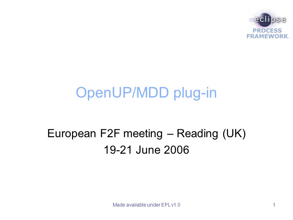 Made available under EPL v1.01 OpenUP/MDD plug-in European F2F meeting – Reading (UK) June 2006