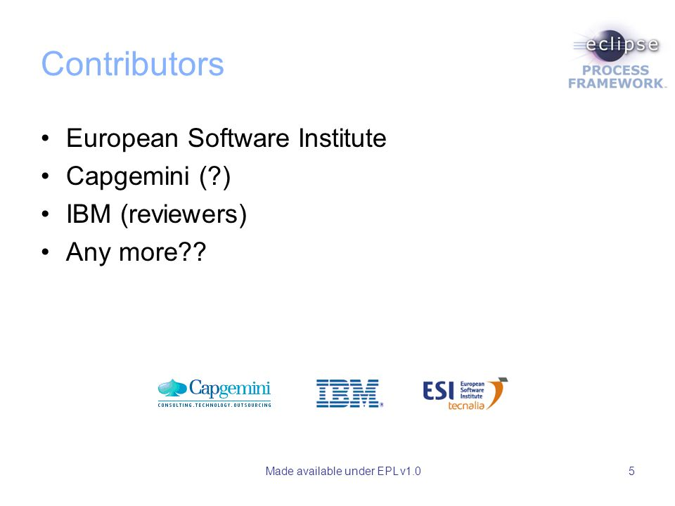 Made available under EPL v1.05 Contributors European Software Institute Capgemini ( ) IBM (reviewers) Any more