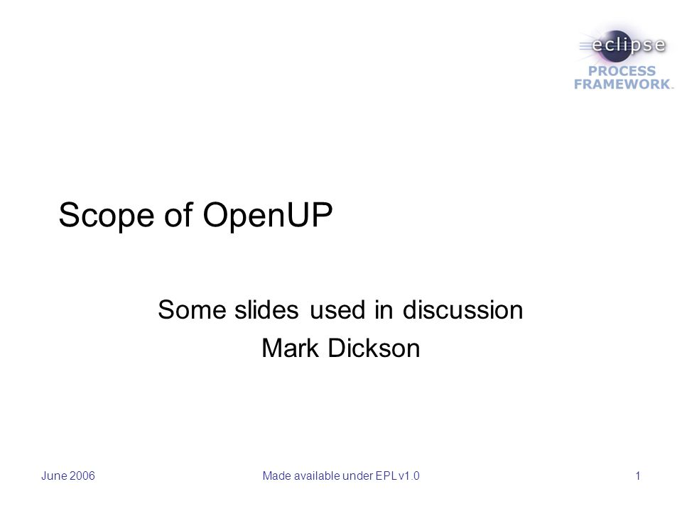 June 2006Made available under EPL v1.01 Scope of OpenUP Some slides used in discussion Mark Dickson