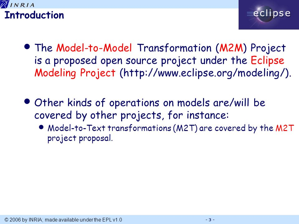 Title © 2006 by INRIA; made available under the EPL v1.0 - 3 - Introduction The Model-to-Model Transformation (M2M) Project is a proposed open source project under the Eclipse Modeling Project (http://www.eclipse.org/modeling/).