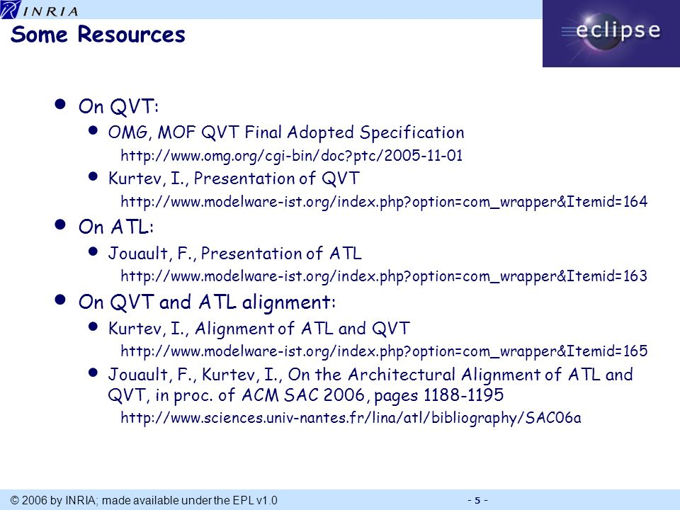 Title © 2006 by INRIA; made available under the EPL v1.0 - 5 - Some Resources On QVT: OMG, MOF QVT Final Adopted Specification http://www.omg.org/cgi-bin/doc ptc/2005-11-01 Kurtev, I., Presentation of QVT http://www.modelware-ist.org/index.php option=com_wrapper&Itemid=164 On ATL: Jouault, F., Presentation of ATL http://www.modelware-ist.org/index.php option=com_wrapper&Itemid=163 On QVT and ATL alignment: Kurtev, I., Alignment of ATL and QVT http://www.modelware-ist.org/index.php option=com_wrapper&Itemid=165 Jouault, F., Kurtev, I., On the Architectural Alignment of ATL and QVT, in proc.
