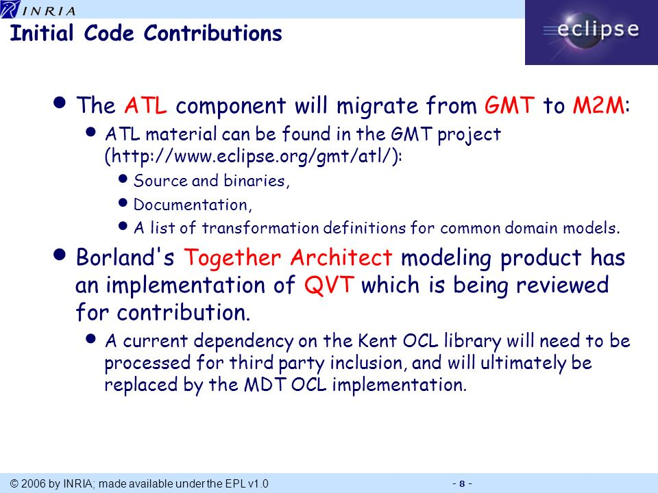 Title © 2006 by INRIA; made available under the EPL v1.0 - 8 - Initial Code Contributions The ATL component will migrate from GMT to M2M: ATL material can be found in the GMT project (http://www.eclipse.org/gmt/atl/): Source and binaries, Documentation, A list of transformation definitions for common domain models.