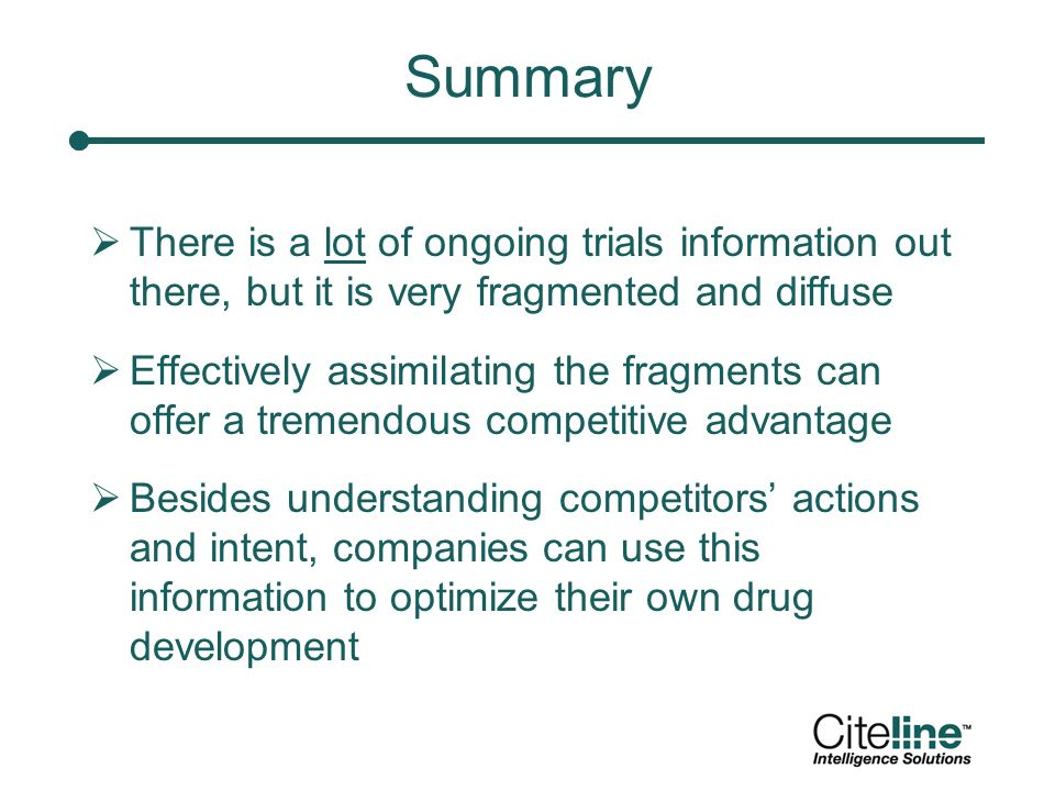 Summary There is a lot of ongoing trials information out there, but it is very fragmented and diffuse Effectively assimilating the fragments can offer a tremendous competitive advantage Besides understanding competitors actions and intent, companies can use this information to optimize their own drug development