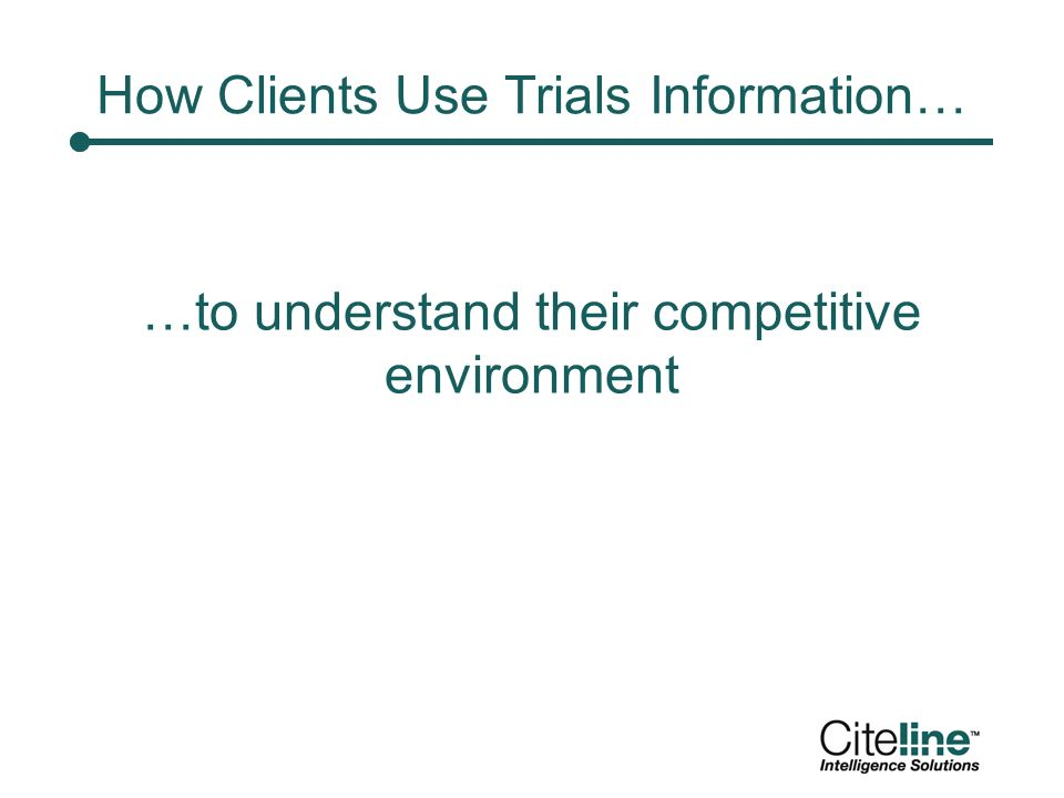 How Clients Use Trials Information… …to understand their competitive environment
