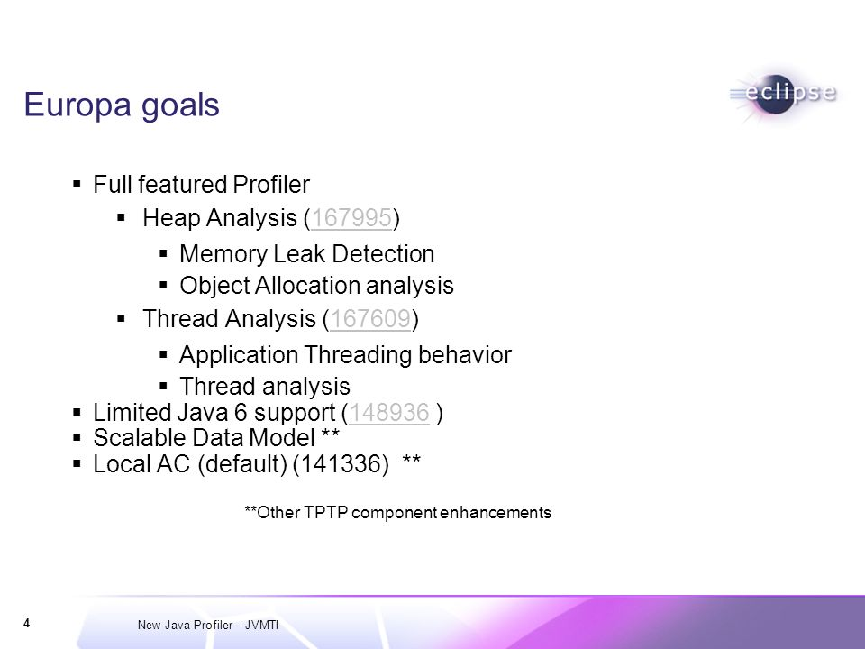 New Java Profiler – JVMTI 4 Europa goals Full featured Profiler Heap Analysis (167995) Memory Leak Detection Object Allocation analysis Thread Analysis (167609) Application Threading behavior Thread analysis Limited Java 6 support ( ) Scalable Data Model ** Local AC (default) (141336) ** **Other TPTP component enhancements