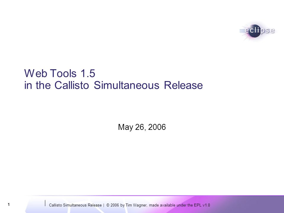Callisto Simultaneous Release | © 2006 by Tim Wagner, made available under the EPL v1.0 1 Web Tools 1.5 in the Callisto Simultaneous Release May 26, 2006