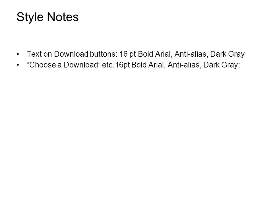 Style Notes Text on Download buttons: 16 pt Bold Arial, Anti-alias, Dark Gray Choose a Download etc.16pt Bold Arial, Anti-alias, Dark Gray: