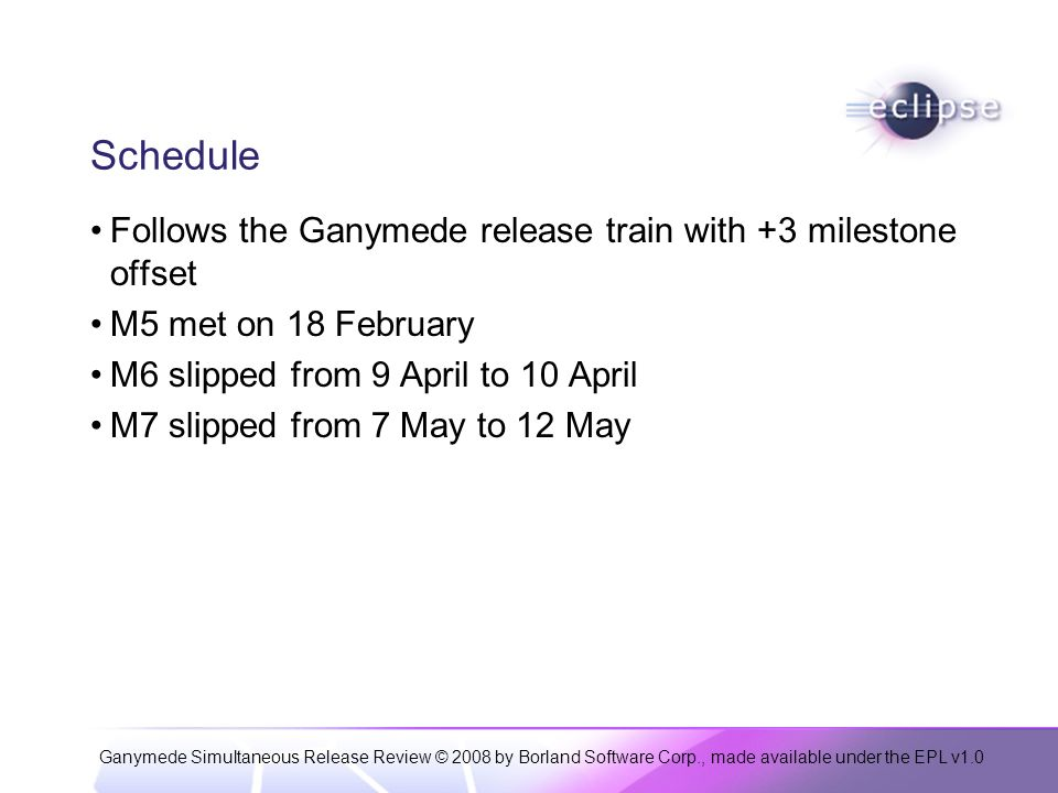 Ganymede Simultaneous Release Review © 2008 by Borland Software Corp., made available under the EPL v1.0 Schedule Follows the Ganymede release train with +3 milestone offset M5 met on 18 February M6 slipped from 9 April to 10 April M7 slipped from 7 May to 12 May