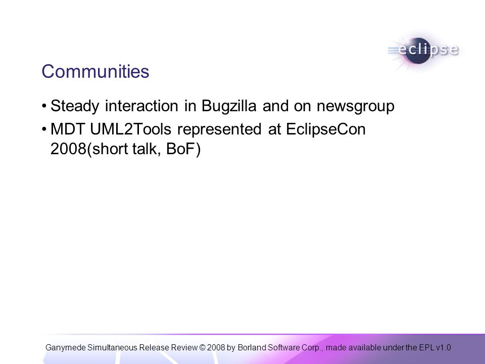 Ganymede Simultaneous Release Review © 2008 by Borland Software Corp., made available under the EPL v1.0 Communities Steady interaction in Bugzilla and on newsgroup MDT UML2Tools represented at EclipseCon 2008(short talk, BoF)