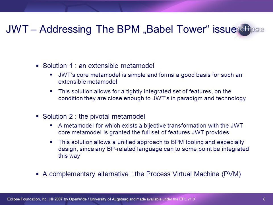 Eclipse Foundation, Inc. | © 2007 by OpenWide / University of Augsburg and made available under the EPL v1.0 6 JWT – Addressing The BPM Babel Tower is