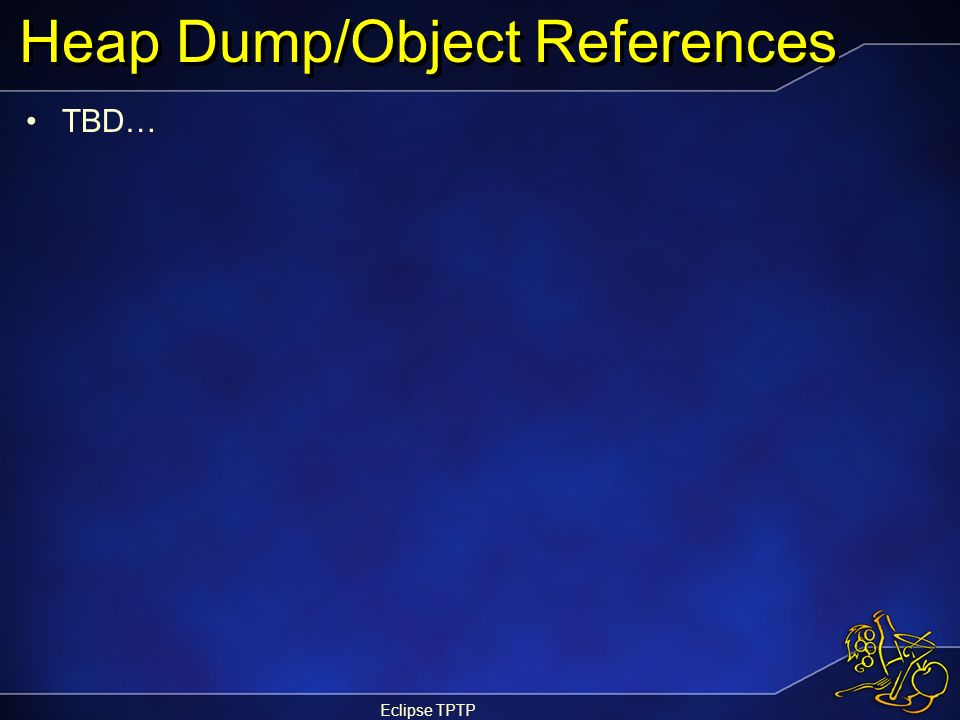 Eclipse TPTP Heap Dump/Object References TBD…