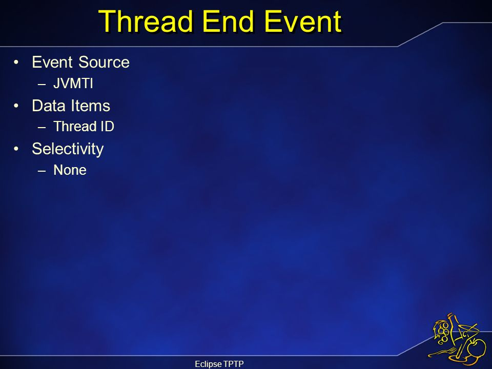 Eclipse TPTP Thread End Event Event Source –JVMTI Data Items –Thread ID Selectivity –None