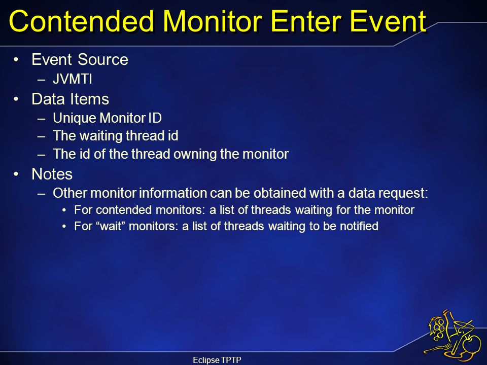 Eclipse TPTP Contended Monitor Enter Event Event Source –JVMTI Data Items –Unique Monitor ID –The waiting thread id –The id of the thread owning the m