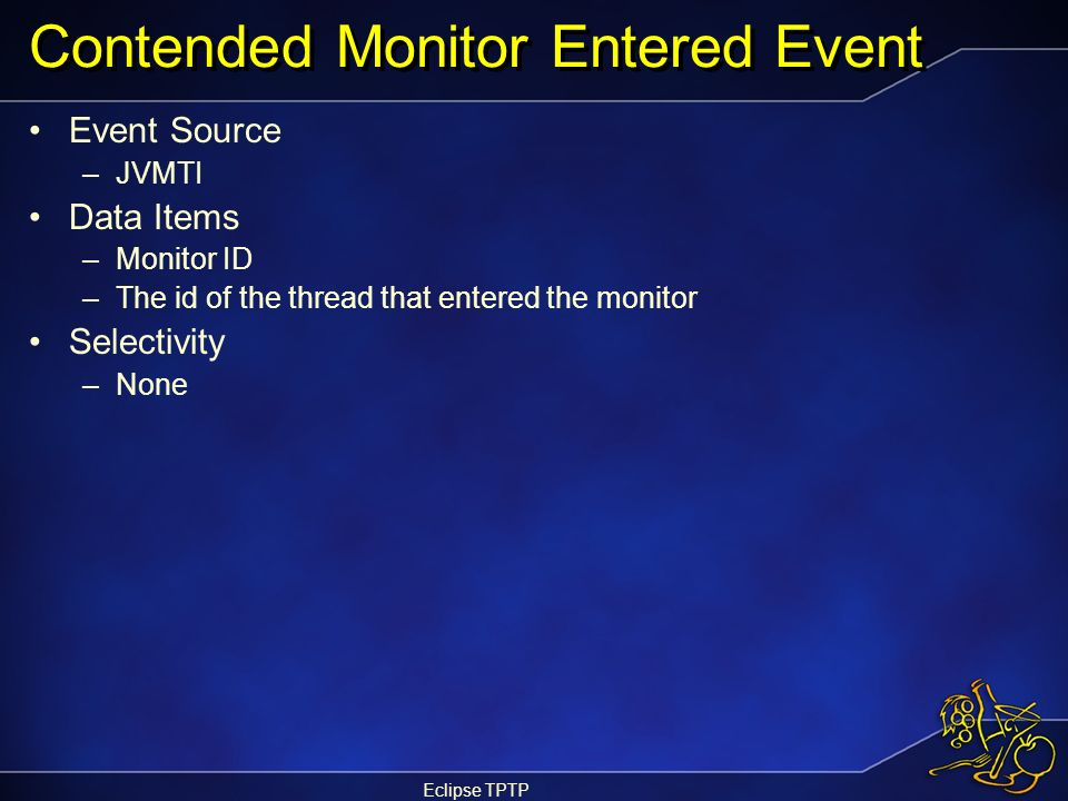 Eclipse TPTP Contended Monitor Entered Event Event Source –JVMTI Data Items –Monitor ID –The id of the thread that entered the monitor Selectivity –No