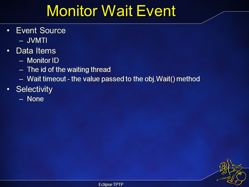 Eclipse TPTP Monitor Wait Event Event Source –JVMTI Data Items –Monitor ID –The id of the waiting thread –Wait timeout - the value passed to the obj.W
