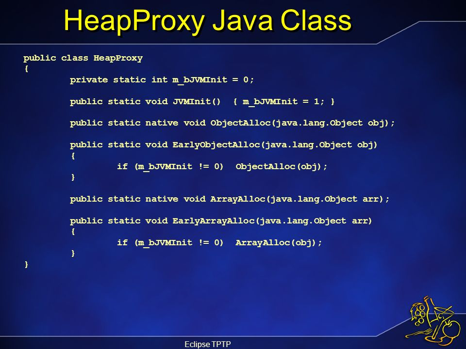 Eclipse TPTP HeapProxy Java Class public class HeapProxy { private static int m_bJVMInit = 0; public static void JVMInit() { m_bJVMInit = 1; } public
