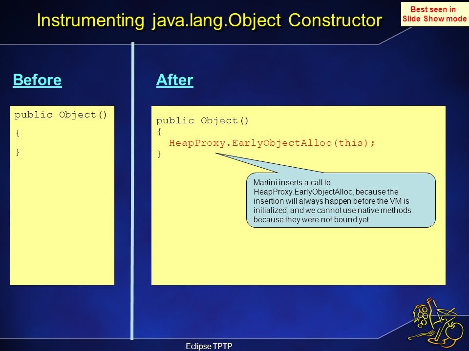 Eclipse TPTP Instrumenting java.lang.Object Constructor BeforeAfter public Object() { } public Object() { HeapProxy.EarlyObjectAlloc(this); } Best see