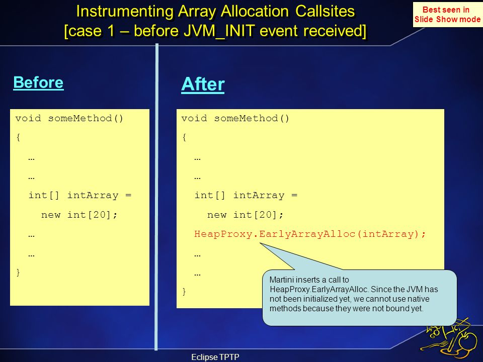 Eclipse TPTP Instrumenting Array Allocation Callsites [case 1 – before JVM_INIT event received] Before After void someMethod() { … int[] intArray = ne