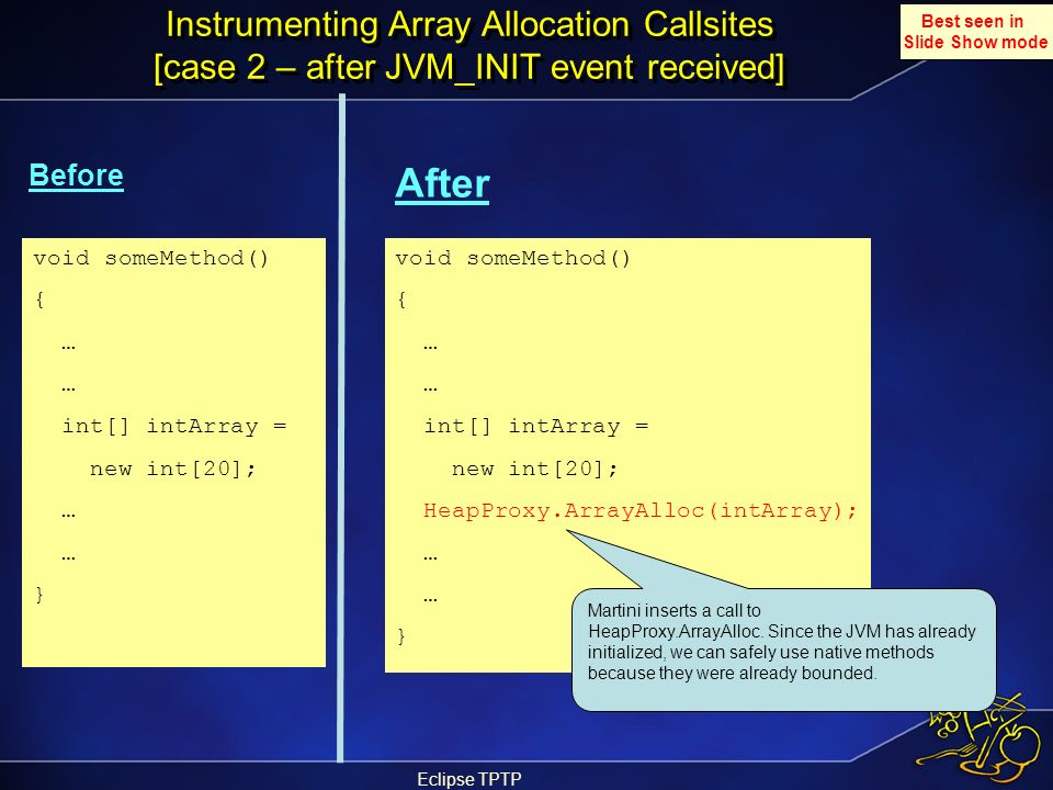 Eclipse TPTP Instrumenting Array Allocation Callsites [case 2 – after JVM_INIT event received] Before After void someMethod() { … int[] intArray = new