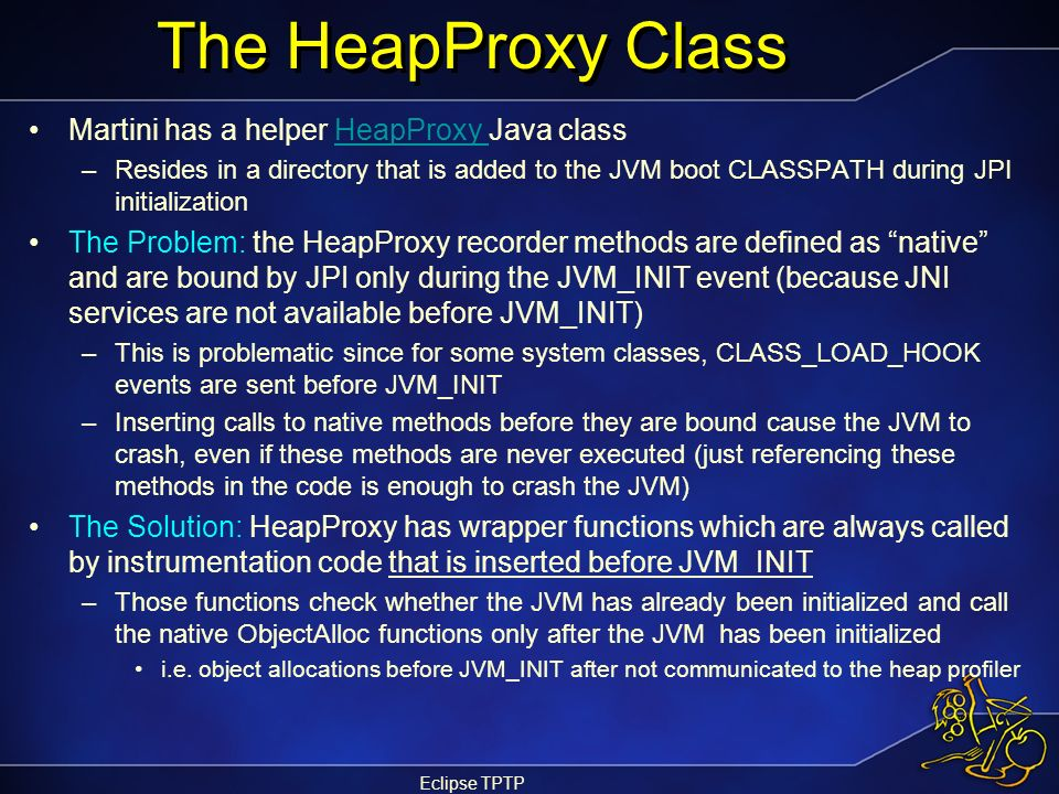 Eclipse TPTP The HeapProxy Class Martini has a helper HeapProxy Java classHeapProxy –Resides in a directory that is added to the JVM boot CLASSPATH du