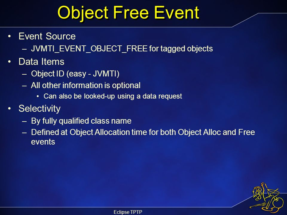Eclipse TPTP Object Free Event Event Source –JVMTI_EVENT_OBJECT_FREE for tagged objects Data Items –Object ID (easy - JVMTI) –All other information is