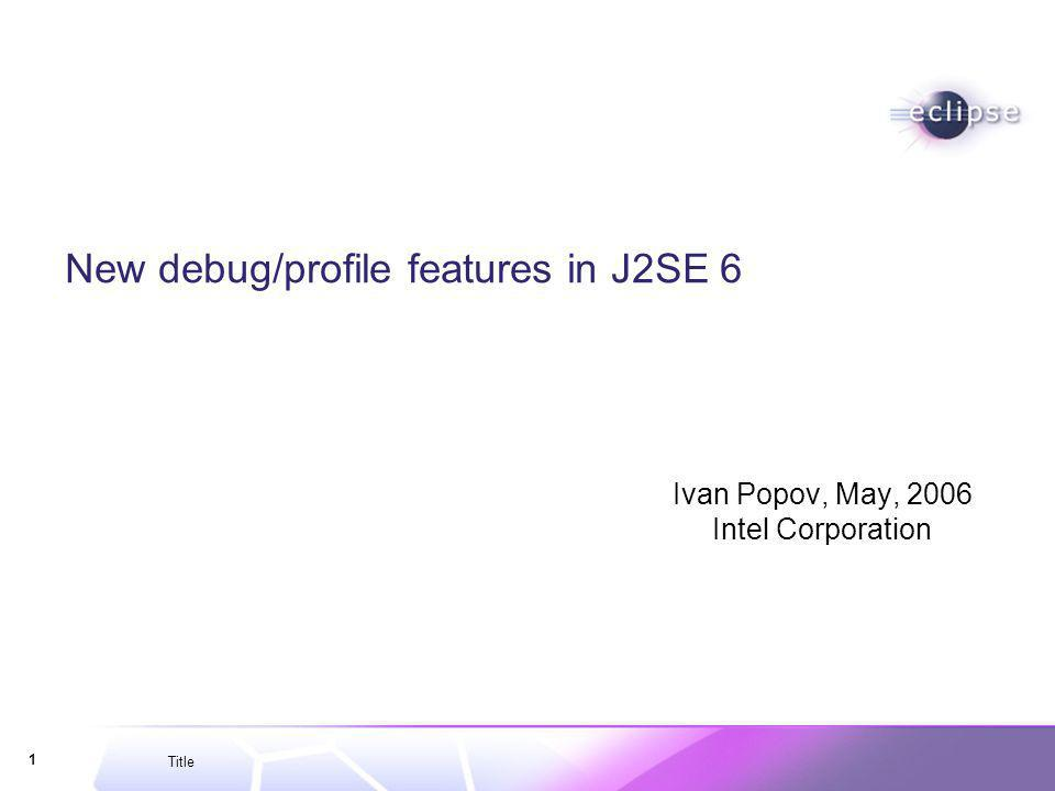 Title 1 New debug/profile features in J2SE 6 Ivan Popov, May, 2006 Intel Corporation