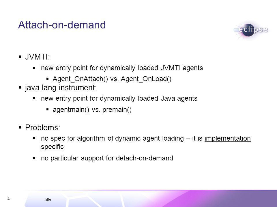 Title 4 Attach-on-demand JVMTI: new entry point for dynamically loaded JVMTI agents Agent_OnAttach() vs.