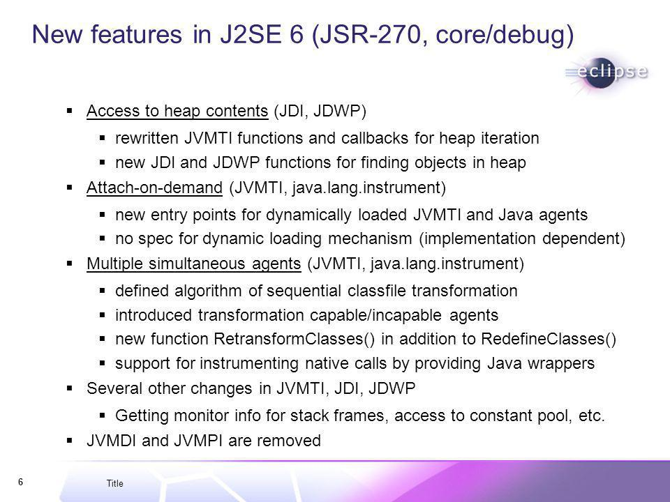 Title 6 New features in J2SE 6 (JSR-270, core/debug) Access to heap contents (JDI, JDWP) rewritten JVMTI functions and callbacks for heap iteration new JDI and JDWP functions for finding objects in heap Attach-on-demand (JVMTI, java.lang.instrument) new entry points for dynamically loaded JVMTI and Java agents no spec for dynamic loading mechanism (implementation dependent) Multiple simultaneous agents (JVMTI, java.lang.instrument) defined algorithm of sequential classfile transformation introduced transformation capable/incapable agents new function RetransformClasses() in addition to RedefineClasses() support for instrumenting native calls by providing Java wrappers Several other changes in JVMTI, JDI, JDWP Getting monitor info for stack frames, access to constant pool, etc.
